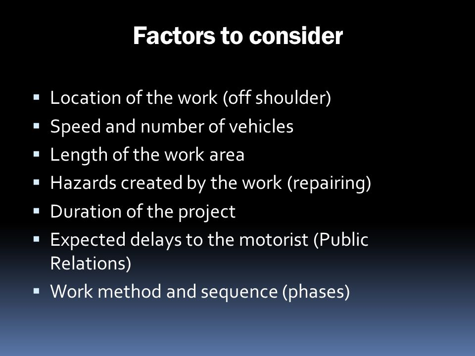 Factors to consider Location of the work (off shoulder) Speed and number of vehicles Length of the work area Hazards created by the work (repairing) D