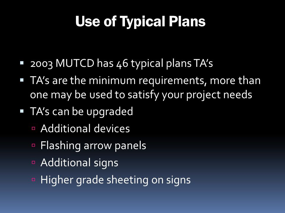 Use of Typical Plans 2003 MUTCD has 46 typical plans TAs TAs are the minimum requirements, more than one may be used to satisfy your project needs TAs
