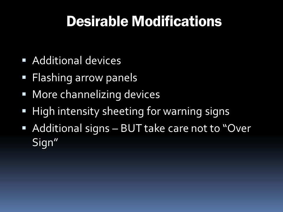 Desirable Modifications Additional devices Flashing arrow panels More channelizing devices High intensity sheeting for warning signs Additional signs