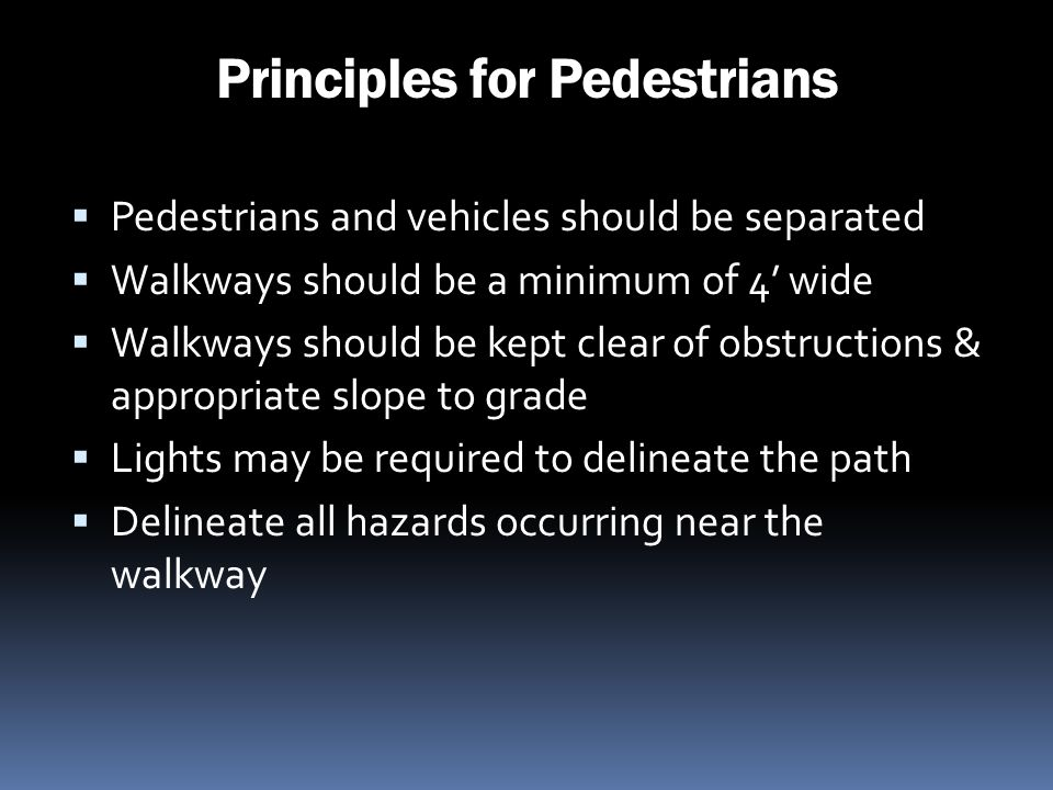 Principles for Pedestrians Pedestrians and vehicles should be separated Walkways should be a minimum of 4 wide Walkways should be kept clear of obstru