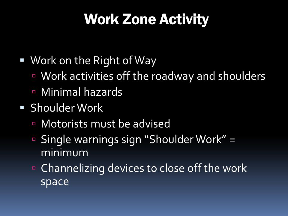 Work Zone Activity Work on the Right of Way Work activities off the roadway and shoulders Minimal hazards Shoulder Work Motorists must be advised Sing