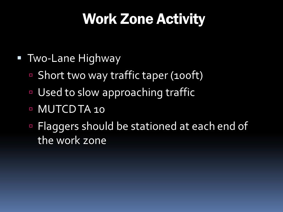 Work Zone Activity Two-Lane Highway Short two way traffic taper (100ft) Used to slow approaching traffic MUTCD TA 10 Flaggers should be stationed at e