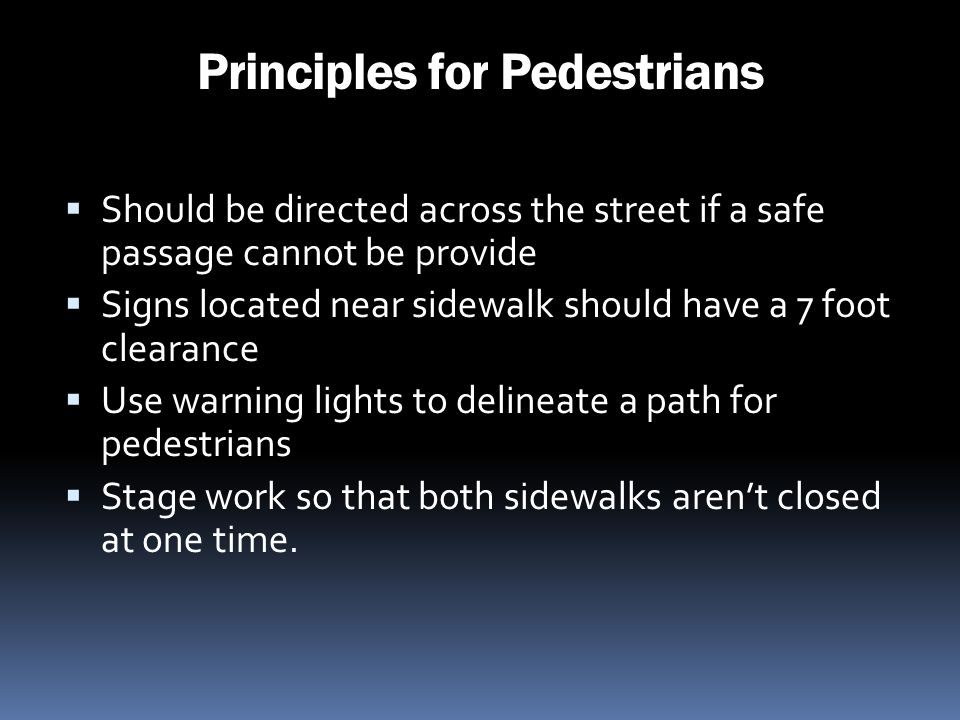 Principles for Pedestrians Should be directed across the street if a safe passage cannot be provide Signs located near sidewalk should have a 7 foot c