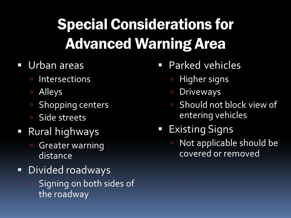 Special Considerations for Advanced Warning Area Urban areas Intersections Alleys Shopping centers Side streets Rural highways Greater warning distanc