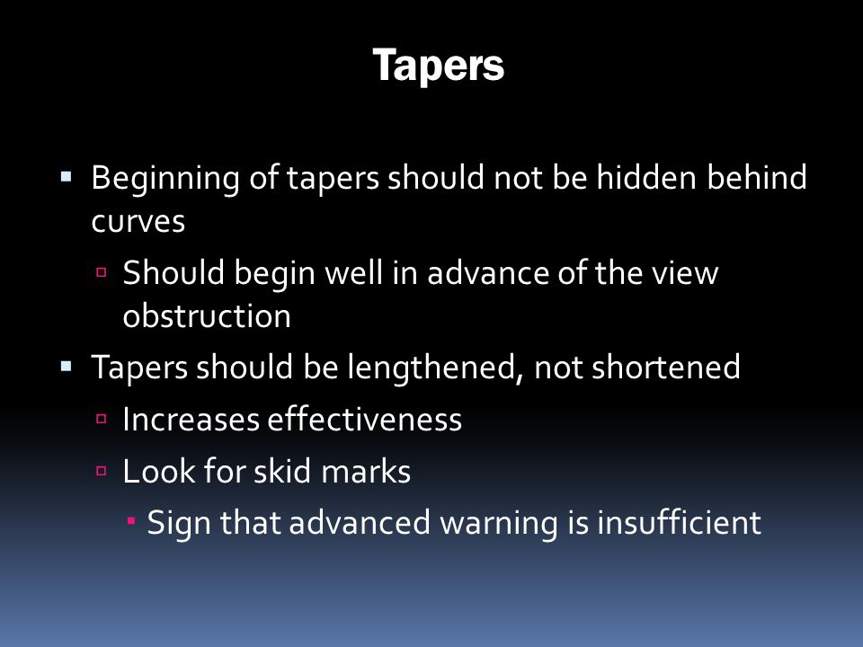 Tapers Beginning of tapers should not be hidden behind curves Should begin well in advance of the view obstruction Tapers should be lengthened, not sh