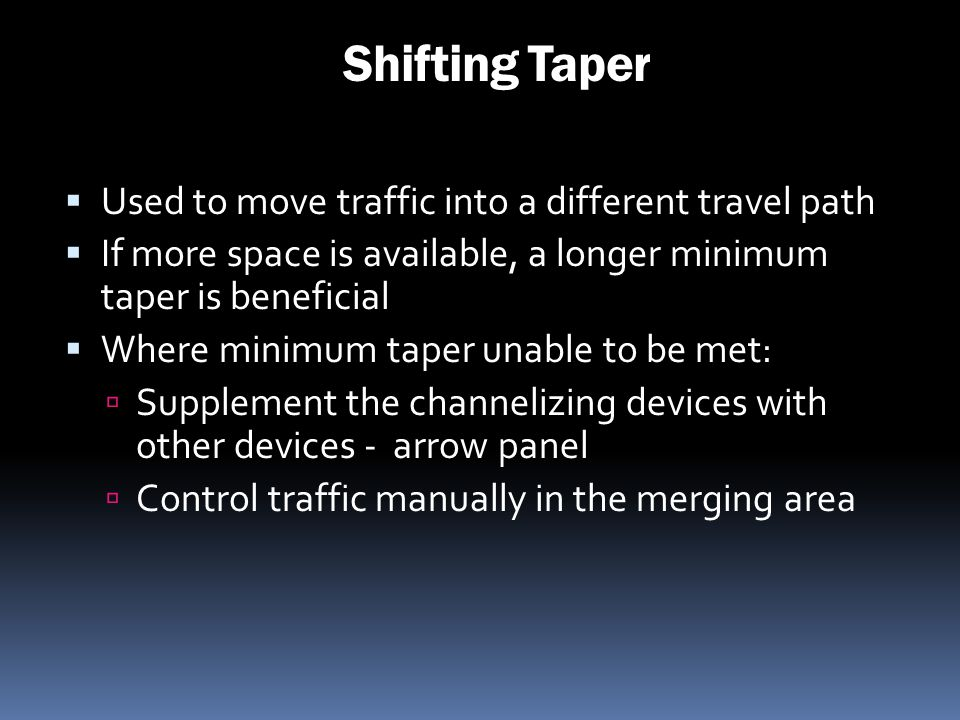 Shifting Taper Used to move traffic into a different travel path If more space is available, a longer minimum taper is beneficial Where minimum taper