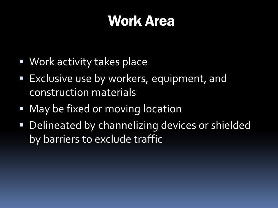 Work Area Work activity takes place Exclusive use by workers, equipment, and construction materials May be fixed or moving location Delineated by chan
