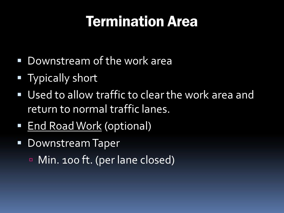 Termination Area Downstream of the work area Typically short Used to allow traffic to clear the work area and return to normal traffic lanes. End Road
