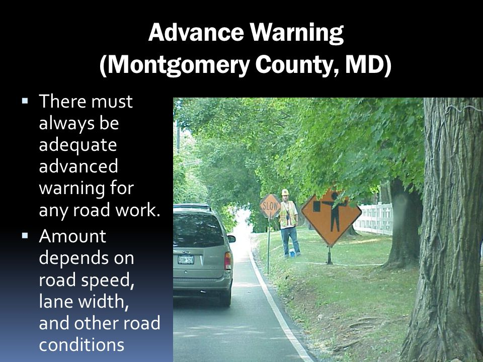Advance Warning (Montgomery County, MD) There must always be adequate advanced warning for any road work. Amount depends on road speed, lane width, an