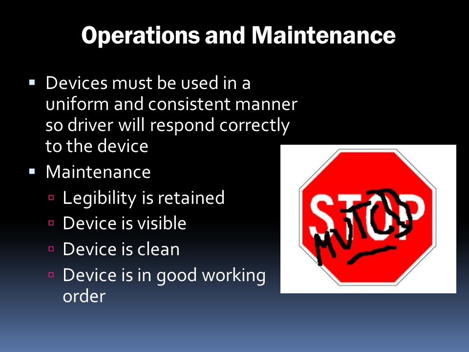 Operations and Maintenance Devices must be used in a uniform and consistent manner so driver will respond correctly to the device Maintenance Legibili