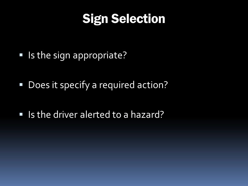 Sign Selection Is the sign appropriate? Does it specify a required action? Is the driver alerted to a hazard?
