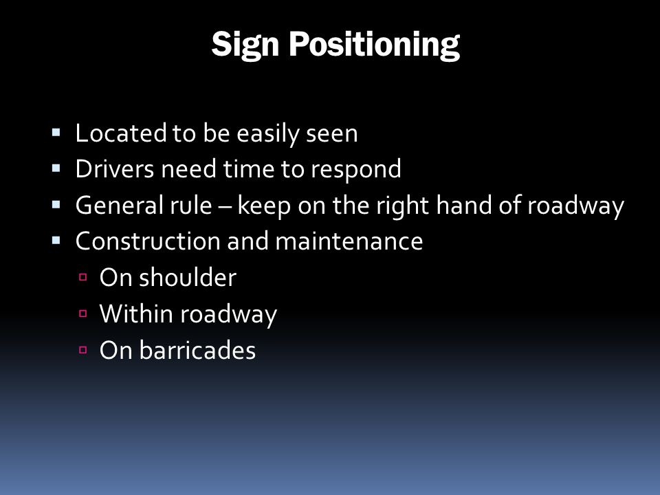 Sign Positioning Located to be easily seen Drivers need time to respond General rule – keep on the right hand of roadway Construction and maintenance