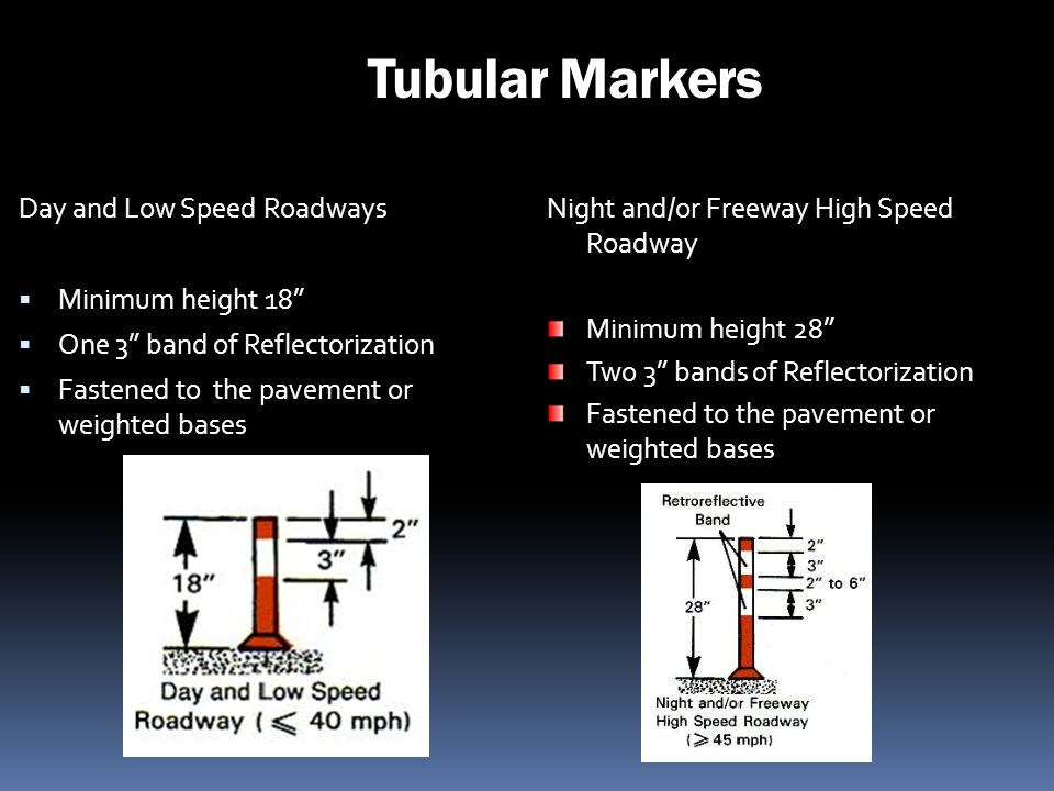 Tubular Markers Day and Low Speed Roadways Minimum height 18 One 3 band of Reflectorization Fastened to the pavement or weighted bases Night and/or Fr