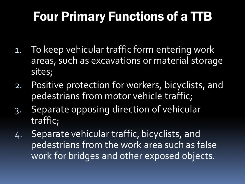 Four Primary Functions of a TTB 1. To keep vehicular traffic form entering work areas, such as excavations or material storage sites; 2. Positive prot