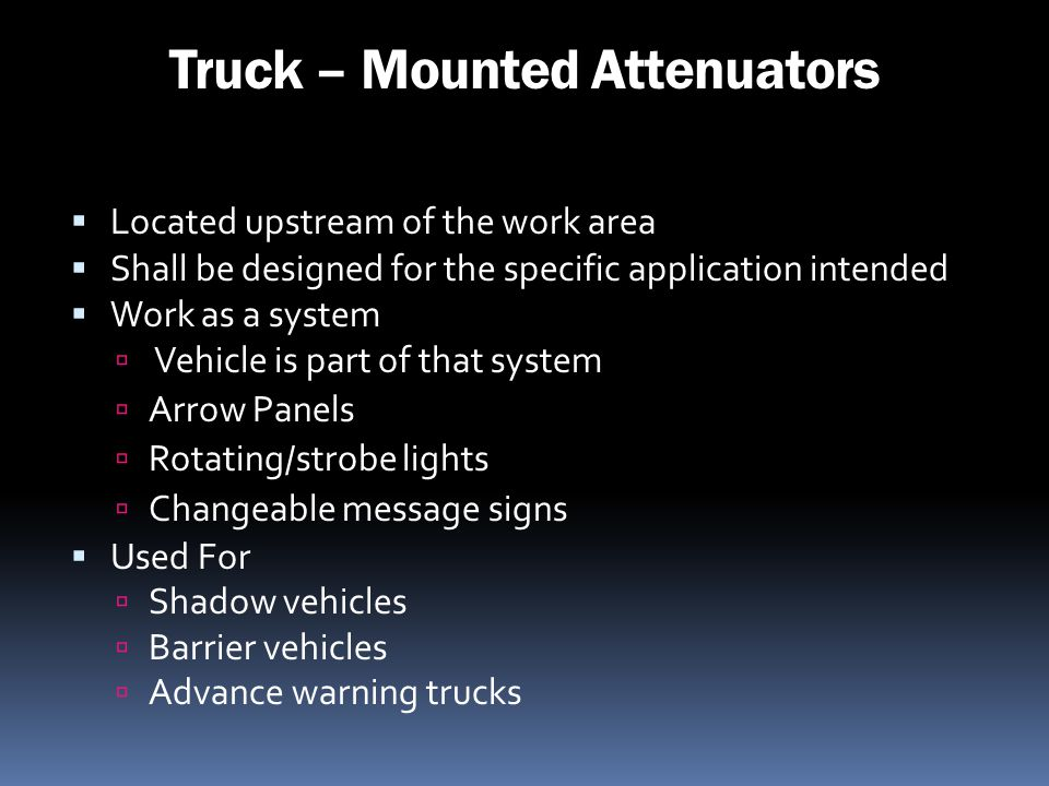 Truck – Mounted Attenuators Located upstream of the work area Shall be designed for the specific application intended Work as a system Vehicle is part