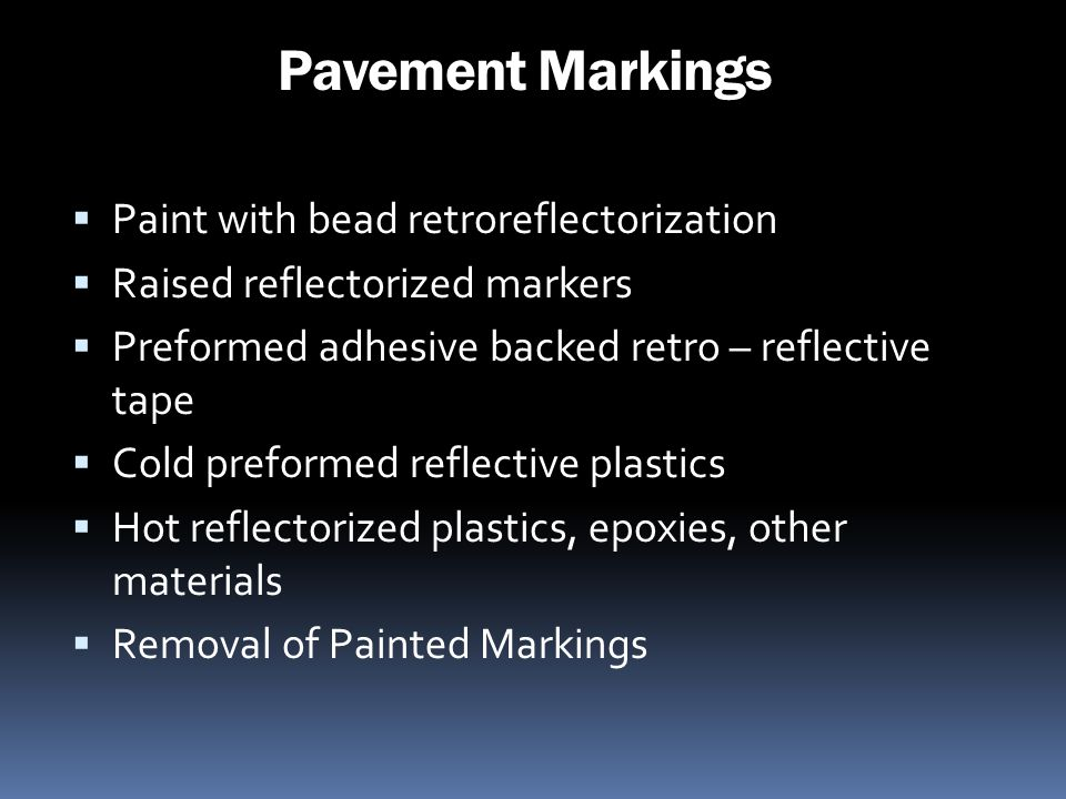Pavement Markings Paint with bead retroreflectorization Raised reflectorized markers Preformed adhesive backed retro – reflective tape Cold preformed