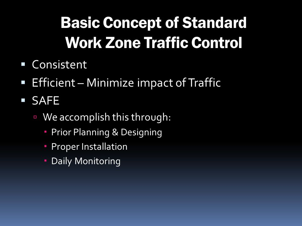 Basic Concept of Standard Work Zone Traffic Control Consistent Efficient – Minimize impact of Traffic SAFE We accomplish this through: Prior Planning