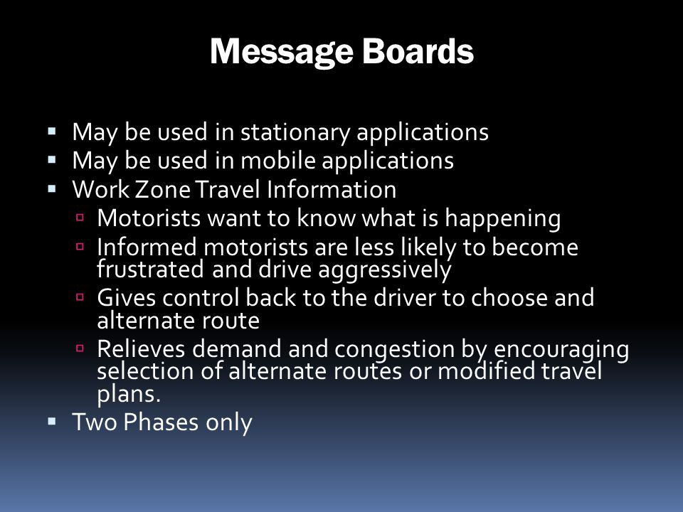 Message Boards May be used in stationary applications May be used in mobile applications Work Zone Travel Information Motorists want to know what is h