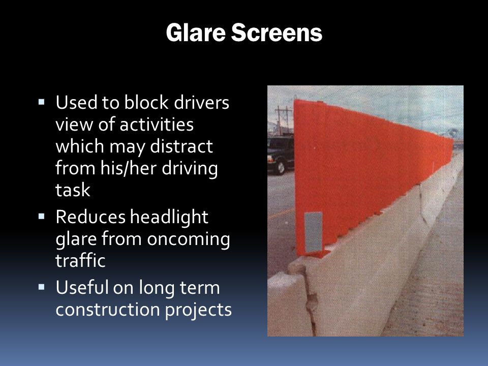 Glare Screens Used to block drivers view of activities which may distract from his/her driving task Reduces headlight glare from oncoming traffic Usef