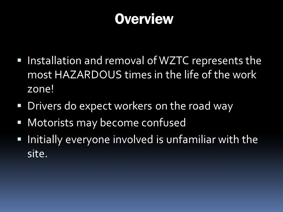 Overview Installation and removal of WZTC represents the most HAZARDOUS times in the life of the work zone! Drivers do expect workers on the road way