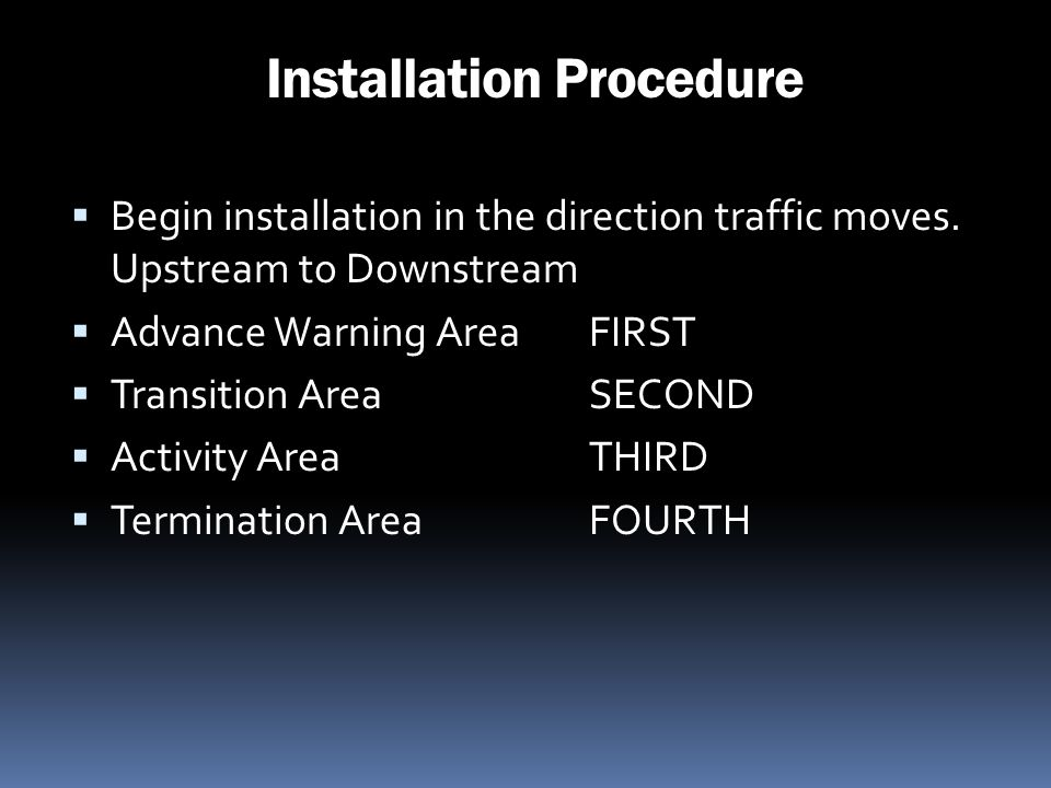 Installation Procedure Begin installation in the direction traffic moves. Upstream to Downstream Advance Warning Area FIRST Transition Area SECOND Act
