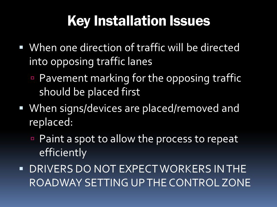Key Installation Issues When one direction of traffic will be directed into opposing traffic lanes Pavement marking for the opposing traffic should be