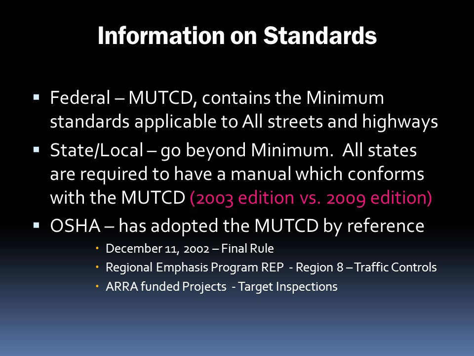 Information on Standards Federal – MUTCD, contains the Minimum standards applicable to All streets and highways State/Local – go beyond Minimum. All s