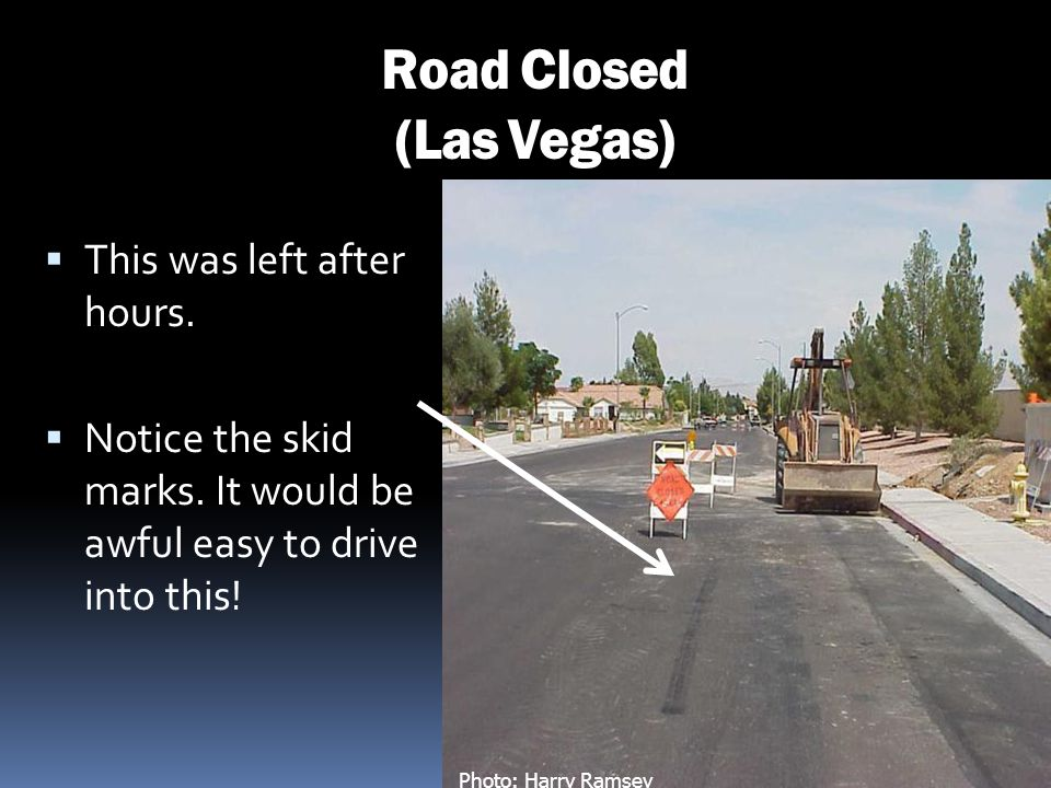 Road Closed (Las Vegas) This was left after hours. Notice the skid marks. It would be awful easy to drive into this! Photo: Harry Ramsey