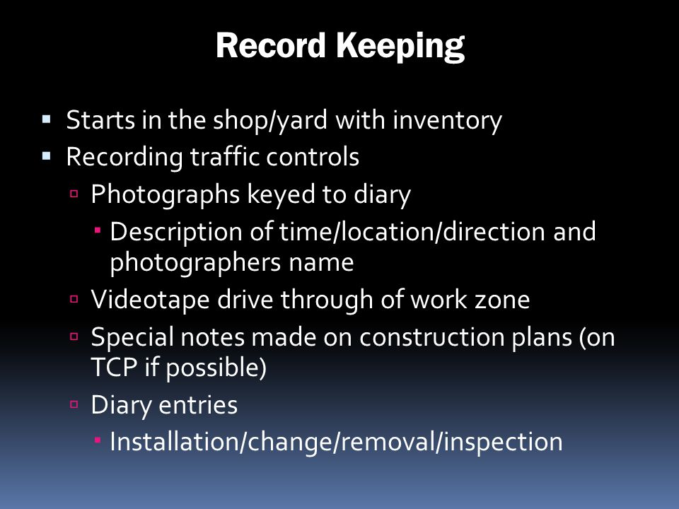 Record Keeping Starts in the shop/yard with inventory Recording traffic controls Photographs keyed to diary Description of time/location/direction and