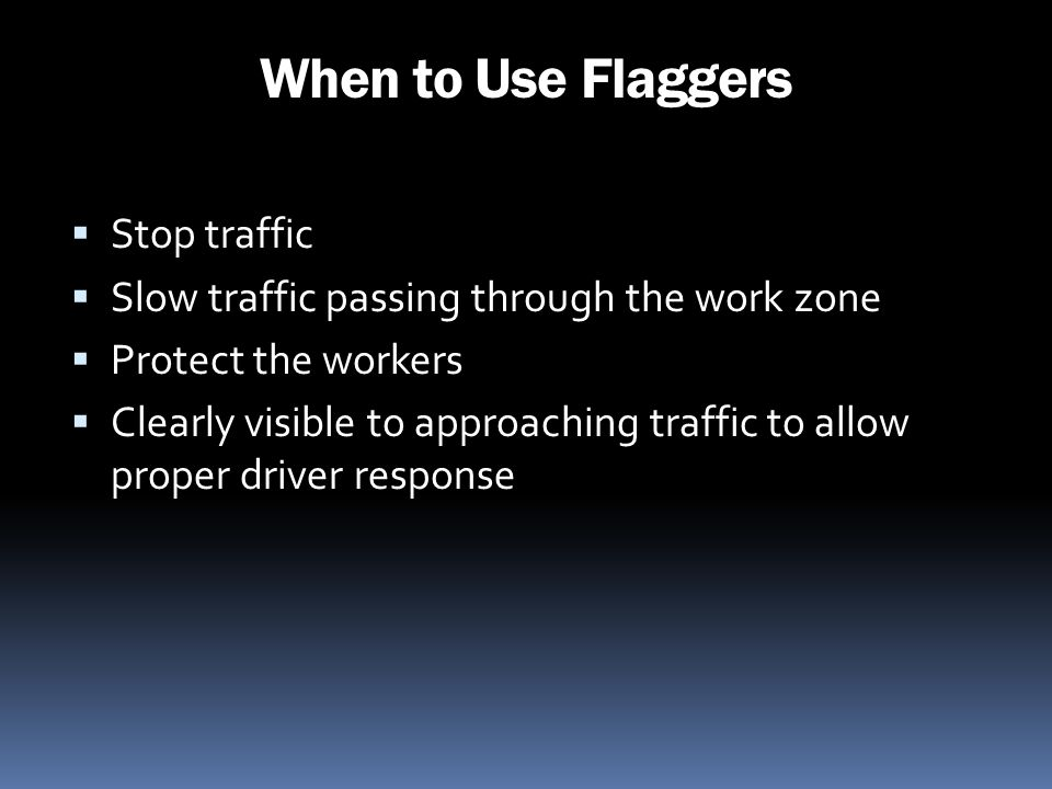 When to Use Flaggers Stop traffic Slow traffic passing through the work zone Protect the workers Clearly visible to approaching traffic to allow prope