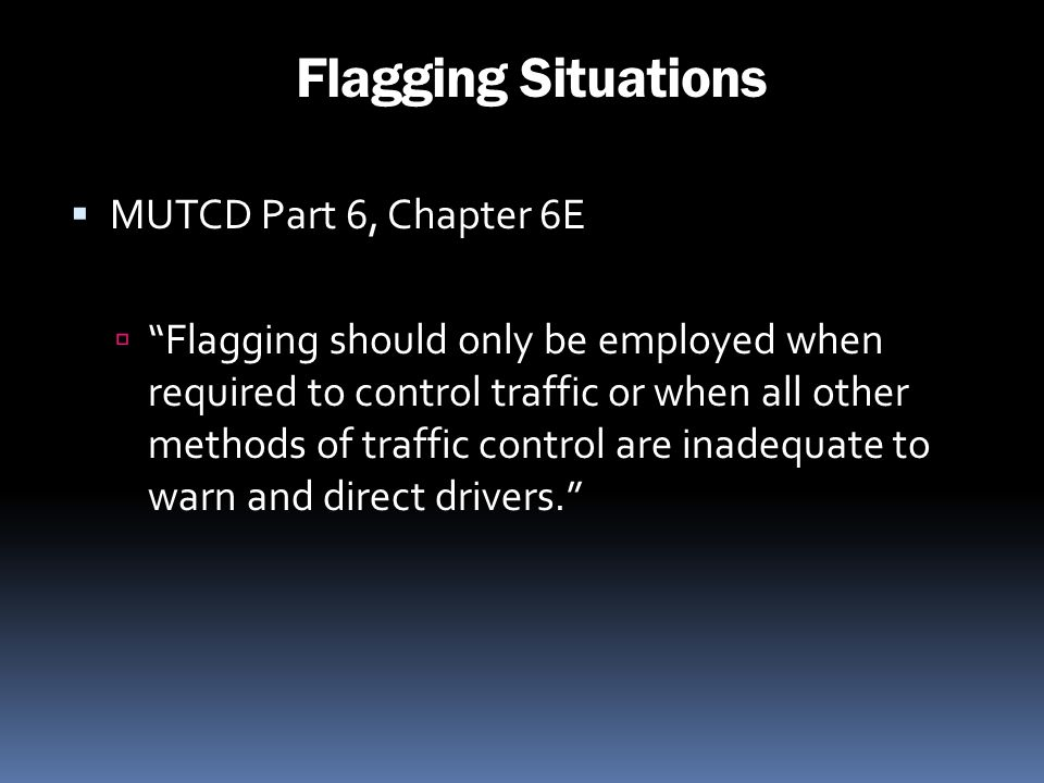 Flagging Situations MUTCD Part 6, Chapter 6E Flagging should only be employed when required to control traffic or when all other methods of traffic co