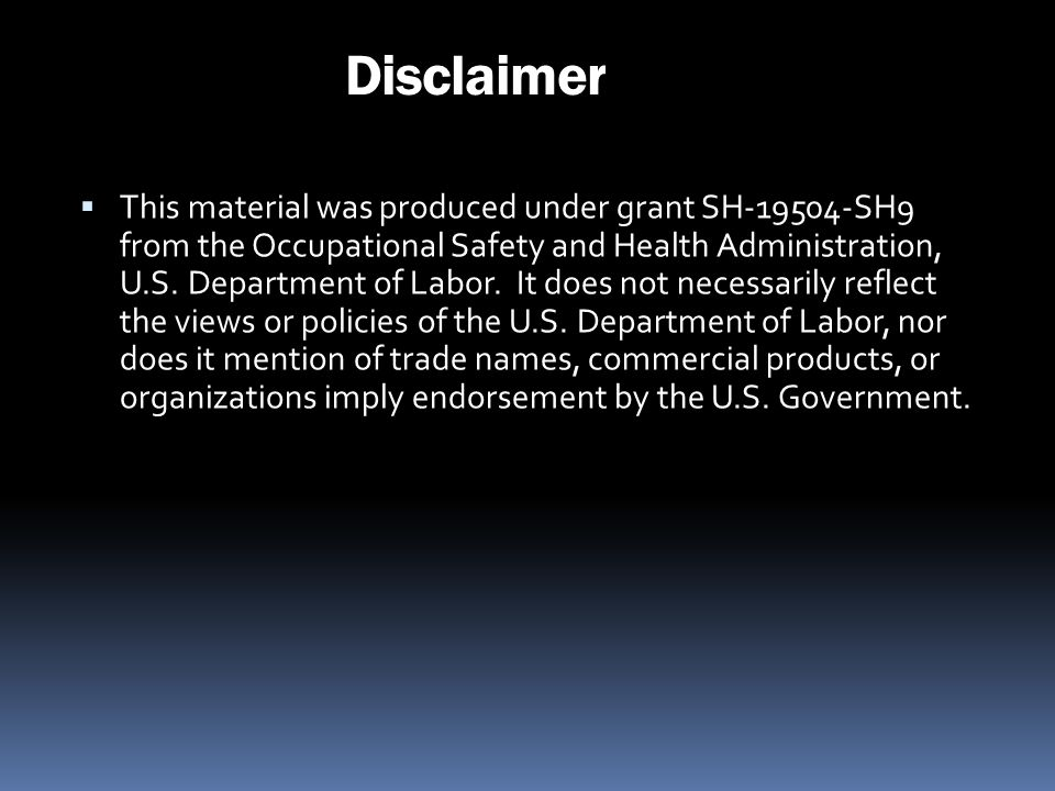 Disclaimer This material was produced under grant SH-19504-SH9 from the Occupational Safety and Health Administration, U.S. Department of Labor. It do