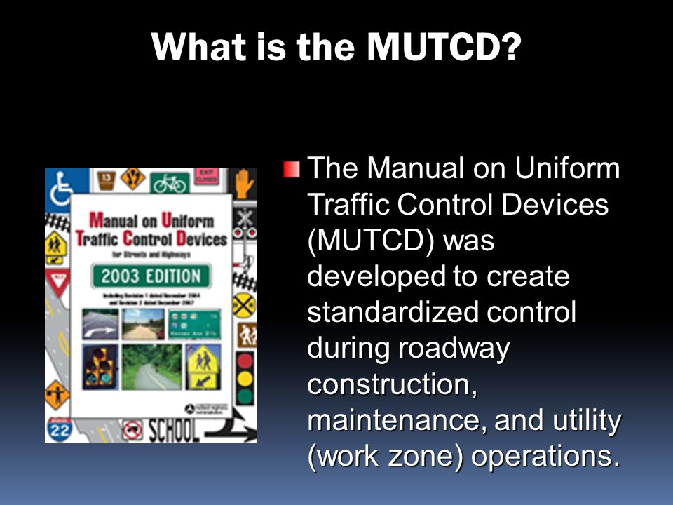 What is the MUTCD? The Manual on Uniform Traffic Control Devices (MUTCD) was developed to create standardized control during roadway construction, mai