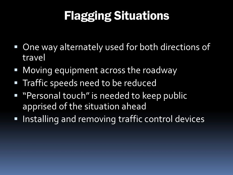 Flagging Situations One way alternately used for both directions of travel Moving equipment across the roadway Traffic speeds need to be reduced Perso