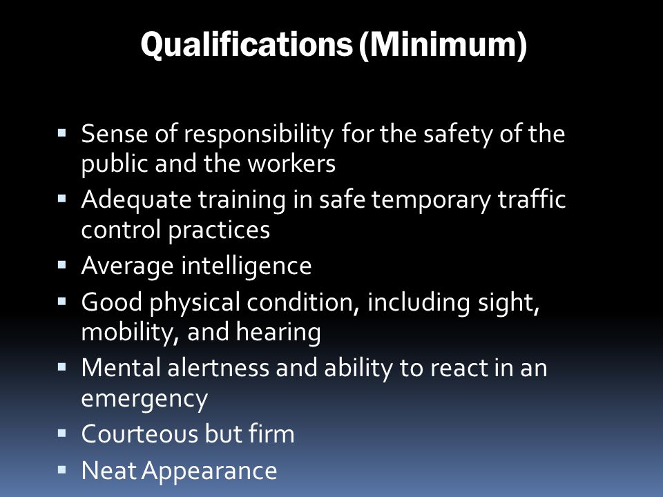 Qualifications (Minimum) Sense of responsibility for the safety of the public and the workers Adequate training in safe temporary traffic control prac