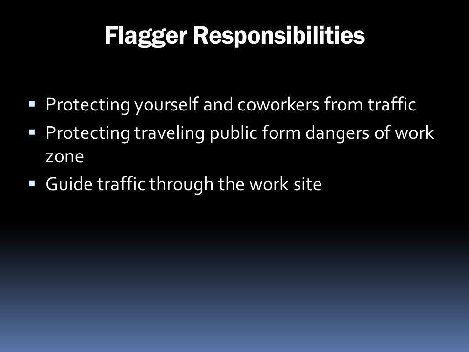 Flagger Responsibilities Protecting yourself and coworkers from traffic Protecting traveling public form dangers of work zone Guide traffic through th