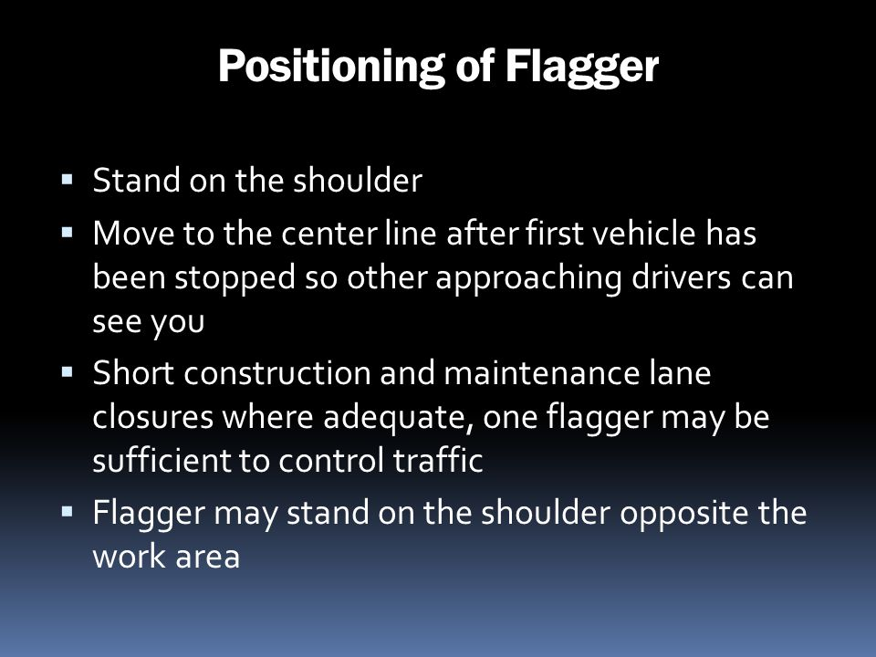 Positioning of Flagger Stand on the shoulder Move to the center line after first vehicle has been stopped so other approaching drivers can see you Sho