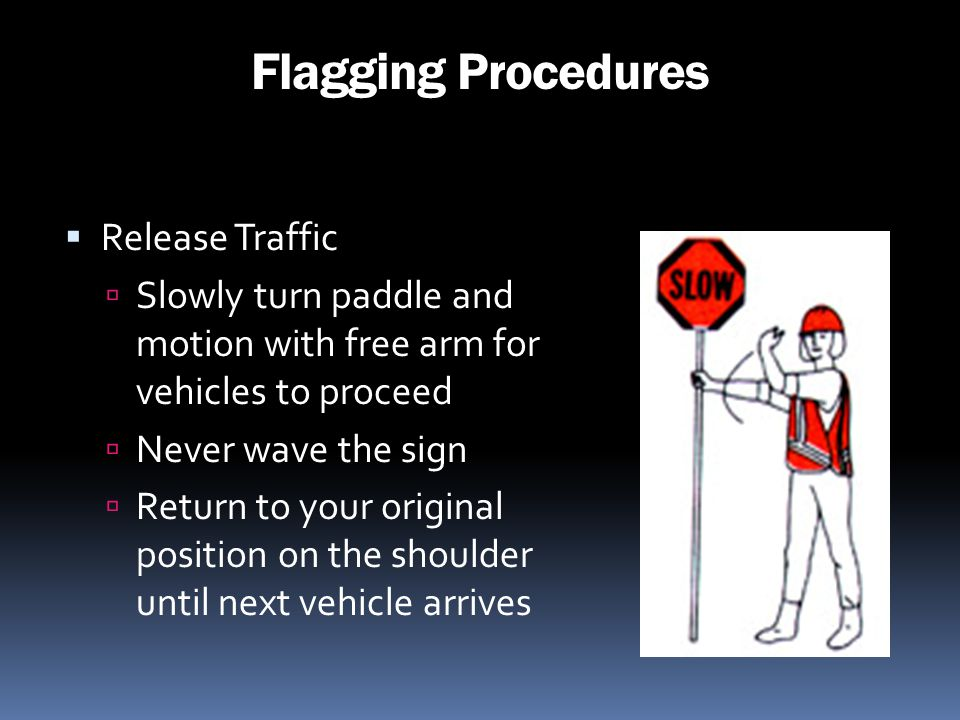 Flagging Procedures Release Traffic Slowly turn paddle and motion with free arm for vehicles to proceed Never wave the sign Return to your original po