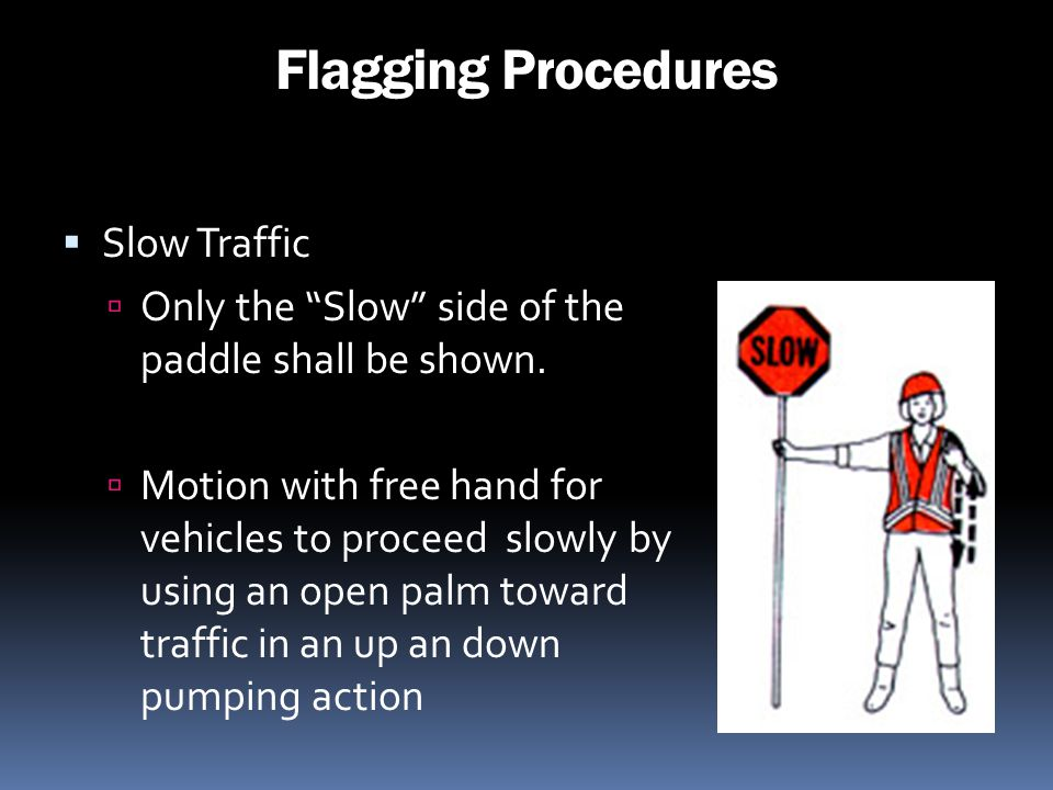 Flagging Procedures Slow Traffic Only the Slow side of the paddle shall be shown. Motion with free hand for vehicles to proceed slowly by using an ope