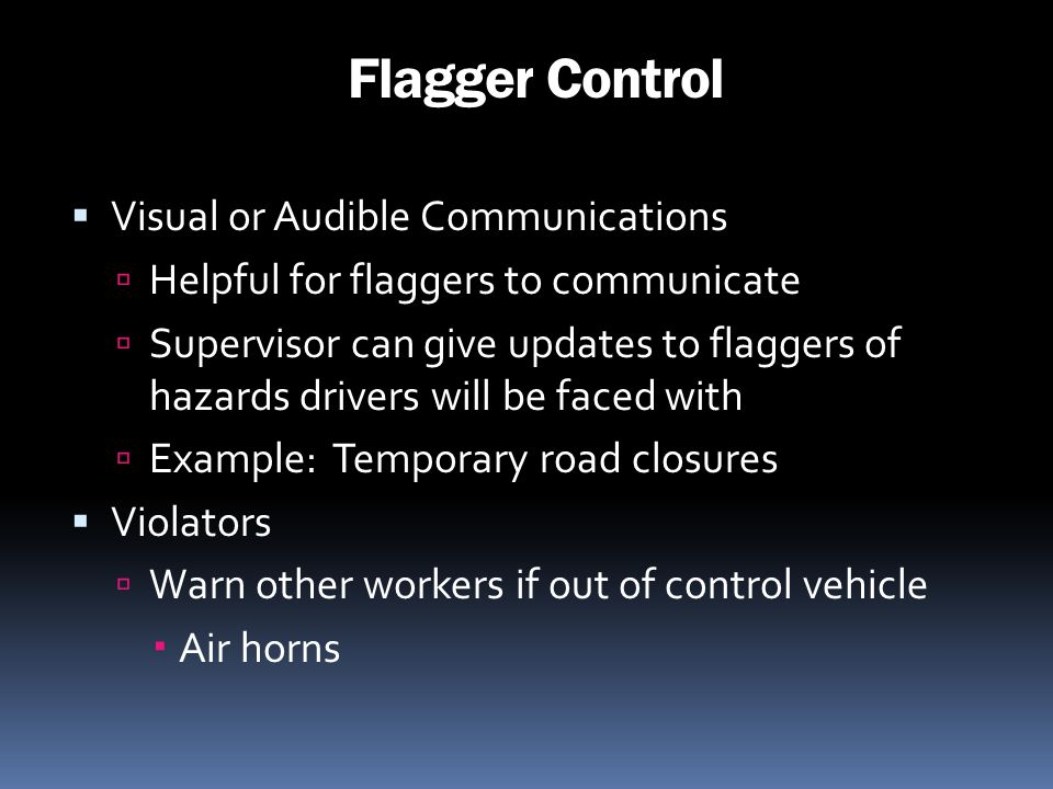 Flagger Control Visual or Audible Communications Helpful for flaggers to communicate Supervisor can give updates to flaggers of hazards drivers will b