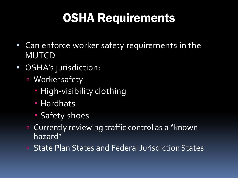 OSHA Requirements Can enforce worker safety requirements in the MUTCD OSHAs jurisdiction: Worker safety High-visibility clothing Hardhats Safety shoes