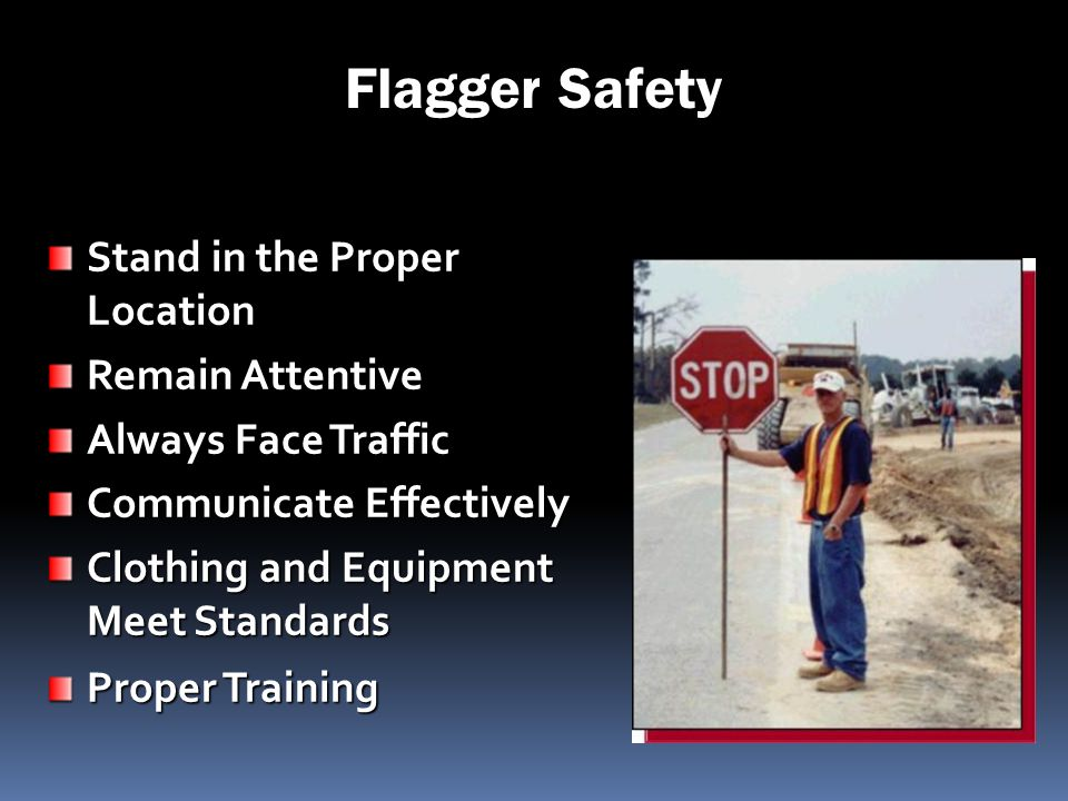 Flagger Safety Stand in the Proper Location Remain Attentive Always Face Traffic Communicate Effectively Clothing and Equipment Meet Standards Proper
