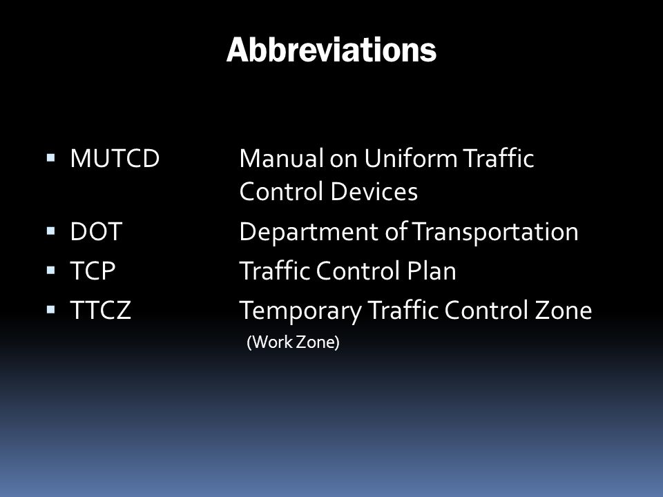 Abbreviations MUTCDManual on Uniform Traffic Control Devices DOTDepartment of Transportation TCPTraffic Control Plan TTCZTemporary Traffic Control Zon