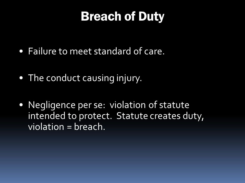 Breach of Duty Failure to meet standard of care. The conduct causing injury. Negligence per se: violation of statute intended to protect. Statute crea