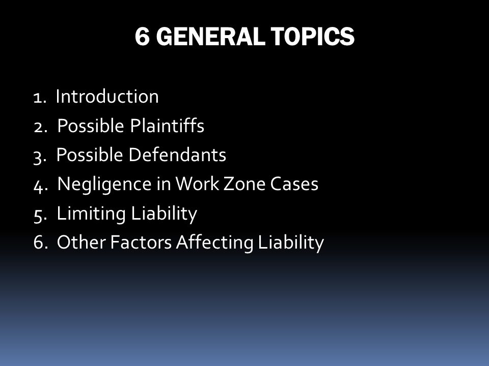 6 GENERAL TOPICS 1. Introduction 2. Possible Plaintiffs 3. Possible Defendants 4. Negligence in Work Zone Cases 5. Limiting Liability 6. Other Factors