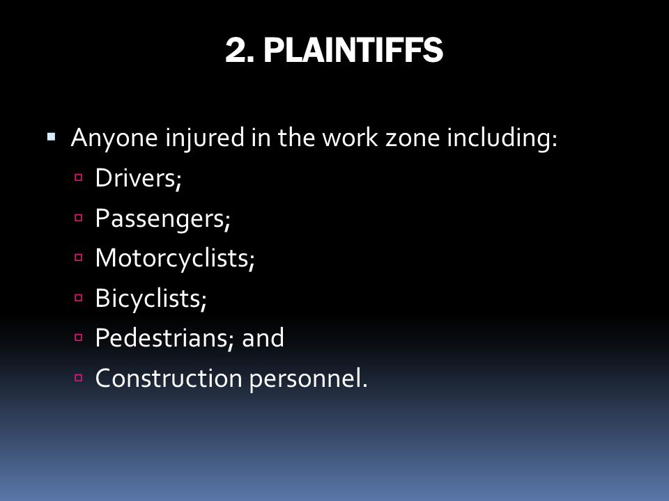 2. PLAINTIFFS Anyone injured in the work zone including: Drivers; Passengers; Motorcyclists; Bicyclists; Pedestrians; and Construction personnel.
