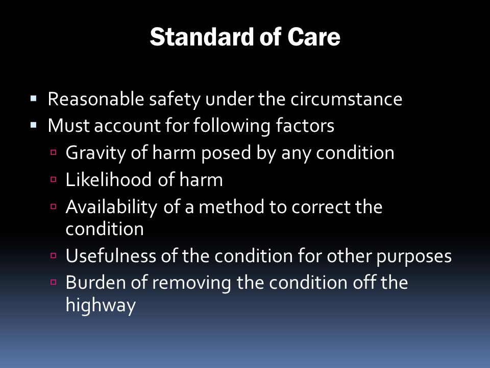 Standard of Care Reasonable safety under the circumstance Must account for following factors Gravity of harm posed by any condition Likelihood of harm