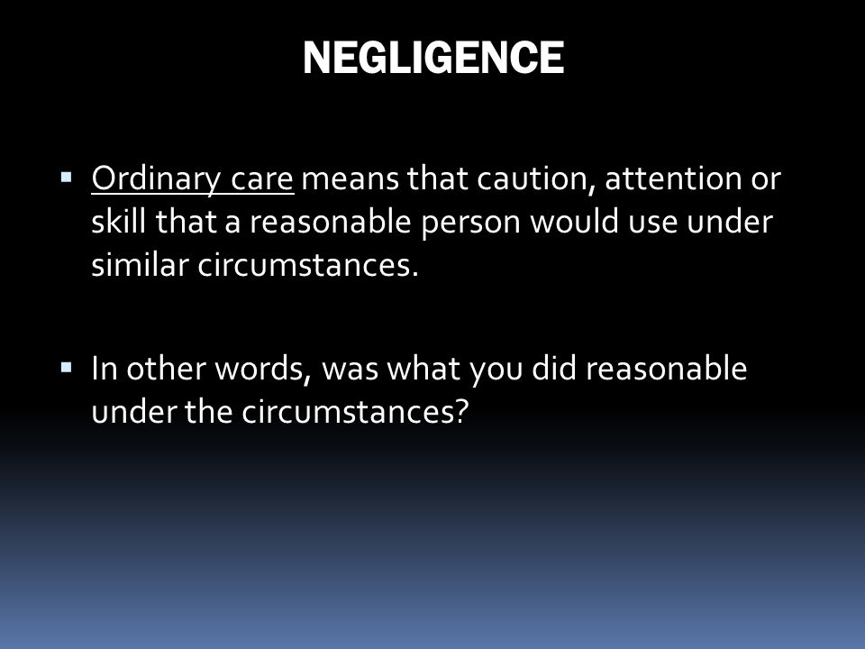 NEGLIGENCE Ordinary care means that caution, attention or skill that a reasonable person would use under similar circumstances. In other words, was wh