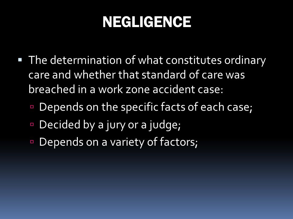 NEGLIGENCE The determination of what constitutes ordinary care and whether that standard of care was breached in a work zone accident case: Depends on