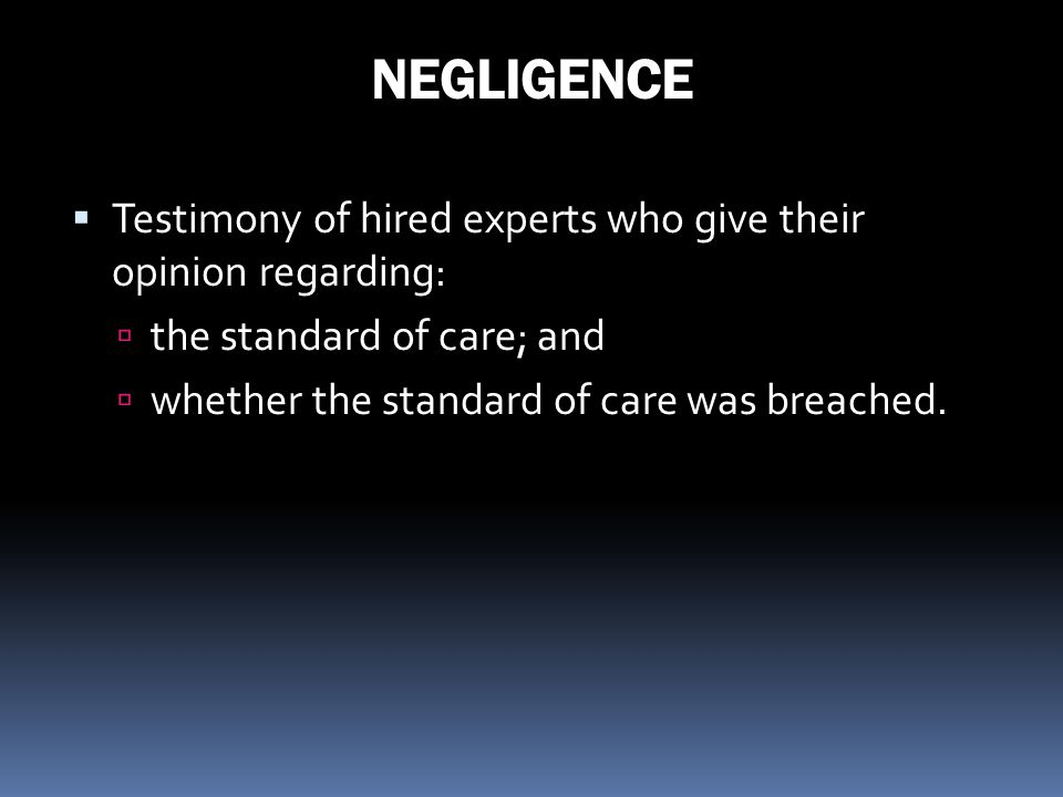 NEGLIGENCE Testimony of hired experts who give their opinion regarding: the standard of care; and whether the standard of care was breached.